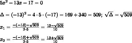 5x^2-13x-17=0\\\\\Delta=(-13)^2-4\cdot5\cdot(-17)=169+340=509;\ \sqrt\Delta=\sqrt{509}\\\\x_1=\frac{-(-13)-\sqrt{509}}{2\cdot5}=\frac{13-\sqrt{509}}{10}\\\\x_2=\frac{-(-13)+\sqrt{509}}{2\cdot5}=\frac{13+\sqrt{509}}{10}