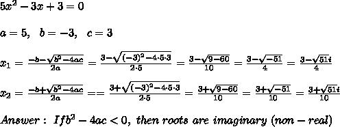 5x^2-3x+3=0\\ \\a=5 , \ \ b=-3, \ \ c=3\\\\x_{1}=\frac{-b-\sqrt{b^2-4ac}}{2a}=\frac{  3-\sqrt{(-3)^2-4 \cdot 5\cdot3 }}{2 \cdot 5}=\frac{ 3-\sqrt{9-60}}{ 10}=\frac{ 3-\sqrt{-51}}{4}=\frac{ 3-\sqrt{ 51}i}{4} \\\\x_{2}=\frac{-b+\sqrt{b^2-4ac}}{2a}=  =\frac{  3+\sqrt{(-3)^2-4 \cdot 5\cdot3 }}{2 \cdot 5}=\frac{ 3+\sqrt{9-60}}{ 10}=\frac{ 3+\sqrt{-51}}{10}=\frac{ 3+\sqrt{ 51}i}{10}\\ \\Answer: \ If  b^2-4ac < 0, \ then \ roots \ are \ imaginary \ (non-real)