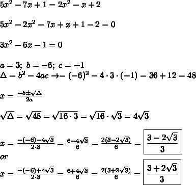 5x^2-7x+1=2x^2-x+2\\\\5x^2-2x^2-7x+x+1-2=0\\\\3x^2-6x-1=0\\\\a=3;\ b=-6;\ c=-1\\\Delta=b^2-4ac\to\Dela=(-6)^2-4\cdot3\cdot(-1)=36+12=48\\\\x=\frac{-b\pm\sqrt\Delta}{2a}\\\\\sqrt\Delta=\sqrt{48}=\sqrt{16\cdot3}=\sqrt{16}\cdot\sqrt3=4\sqrt3\\\\x=\frac{-(-6)-4\sqrt3}{2\cdot3}=\frac{6-4\sqrt3}{6}=\frac{2(3-2\sqrt3)}{6}=\boxed{\frac{3-2\sqrt3}{3}}\\or\\x=\frac{-(-6)+4\sqrt3}{2\cdot3}=\frac{6+4\sqrt3}{6}=\frac{2(3+2\sqrt3)}{6}=\boxed{\frac{3+2\sqrt3}{3}}