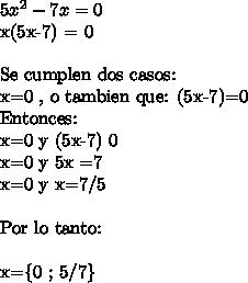 5x^2-7x =0x(5x-7) = 0\ \Se cumplen dos casos: \\ x=0  , o tambien que: (5x-7)=0Entonces:x=0  y  (5x-7) 0x=0 y 5x =7x=0 y x=7/5\ \Por lo tanto:\ \x=\{0 ; 5/7\}