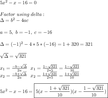 5x^2-x-16=0\\\\Factor\ using\ delta:\\\Delta=b^2-4ac\\\\a=5,\ b=-1,\ c=-16 \\\\\Delta=(-1)^2-4*5*(-16)=1+320=321\\\\ \sqrt{\Delta}=\sqrt{321}\\\\x_1=\frac{-b-\sqrt{\Delta}}{2a}\ \ x_1=\frac{1-\sqrt{321}}{2*5}=\frac{1-\sqrt{321}}{10}\\x_2=\frac{-b+\sqrt{\Delta}}{2a}\ \ x_2=\frac{1+\sqrt{321}}{2*5}=\frac{1+\sqrt{321}}{10}\\\\5x^2-x-16=\boxed{5(x-\frac{1+\sqrt{321}}{10})(x-\frac{1-\sqrt{321}}{10})}