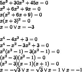 5x^3+30x^2+45x=0 \\x^3+6x^2+9x=0\\x(x^2+6x+9)=0\\x(x+3)^2=0\\x=0 \vee x=-3\\\\x^4-4x^2+3=0\\x^4-x^2-3x^2+3=0\\x^2(x^2-1)-3(x^2-1)=0\\(x^2-3)(x^2-1)=0\\(x^2-3)(x-1)(x+1)=0\\x=-\sqrt3 \vee x=\sqrt 3 \vee x=1 \vee x=-1
