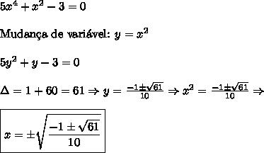 5x^4 + x^2 -3 = 0\\\\ \text{Mudan\c{c}a de vari\'avel: }y=x^2\\\\ 5y^2+y-3=0\\\\ \Delta=1+60=61 \Rightarrow y=\frac{-1\pm \sqrt{61}}{10} \Rightarrow x^2=\frac{-1\pm \sqrt{61}}{10} \Rightarrow \\\\ \boxed{x=\pm \sqrt{\frac{-1\pm \sqrt{61}}{10}}}