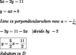 5x-2y=11\\\\y=ax+b\\\\Line\ is\ perpendicular when\ new\ a=-\frac{1}{a_1}\\\\-2y=11-5x\ \ \ | divide\ by\ -2\\\\\boxed{y=\frac{5}{2}x-\frac{11}{2}}\\\\Solution\ is\ D