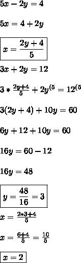 5x-2y=4 \\\\ 5x=4+2y \\\\ \boxed{x=\frac{2y+4}{5}} \\\\ 3x+2y=12 \\\\ 3*\frac{2y+4}{5}+2y^{(5}=12^{(5} \\\\ 3(2y+4)+10y=60 \\\\ 6y+12+10y=60 \\\\ 16y=60-12 \\\\ 16y=48 \\\\ \boxed{y=\frac{48}{16}=3} \\\\ x= \frac{2*3+4}{5} \\\\ x=\frac{6+4}{5}=\frac{10}{5} \\\\ \boxed{x=2}