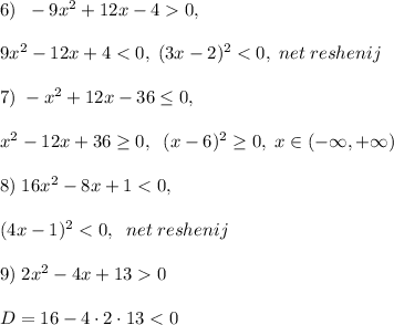 6)\; \; -9x^2+12x-4>0,\\\\9x^2-12x+4<0,\; (3x-2)^2<0,\; net\; reshenij\\\\7)\; -x^2+12x-36 \leq 0,\\\\x^2-12x+36 \geq 0,\; \; (x-6)^2 \geq 0,\; x\in (-\infty,+\infty)\\\\8)\; 16x^2-8x+1<0,\\\\(4x-1)^2<0,\; \; net\; reshenij\\\\9)\; 2x^2-4x+13>0\\\\D=16-4\cdot 2\cdot 13<0
