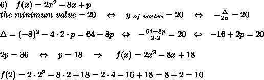 6)\ \ \ f(x)=2x^2-8x+p\\the\ minimum\ value =20\ \ \ \Leftrightarrow\ \ \ y_{\ of\ vertex}=20\ \ \ \Leftrightarrow\ \ \ - \frac{\Delta}{2a} =20\\\\\Delta=(-8)^2-4\cdot2\cdot p=64-8p\ \ \Leftrightarrow\ \ - \frac{64-8p}{2\cdot2} =20\ \ \Leftrightarrow\ \ -16+2p=20\\\\2p=36\ \ \ \Leftrightarrow\ \ \ p=18\ \ \ \Rightarrow\ \ \ \ f(x)=2x^2-8x+18\\\\f(2)=2\cdot2^2-8\cdot2+18=2\cdot4-16+18=8+2=10