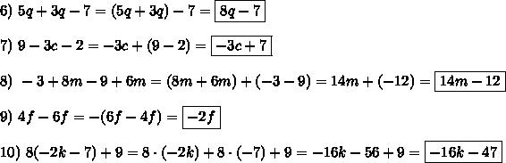 6)\ 5q+3q-7=(5q+3q)-7=\boxed{8q-7}\\\\7)\ 9-3c-2=-3c+(9-2)=\boxed{-3c+7}\\\\8)\ -3+8m-9+6m=(8m+6m)+(-3-9)=14m+(-12)=\boxed{14m-12}\\\\9)\ 4f-6f=-(6f-4f)=\boxed{-2f}\\\\10)\ 8(-2k-7)+9=8\cdot(-2k)+8\cdot(-7)+9=-16k-56+9=\boxed{-16k-47}