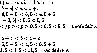 6)\ a=6.5,b=4.5,c=5\\ | b - c | < a < b + c\\ |4,5-5|<6,5<4,5+5\\ |-0,5|<6,5<9,5\\ </p><p>0,5<6,5<9,5=verdadeiro.\\ \\ | a - c | < b < a + c\\ |6,5-5|<4,5<6,5+5\\ 1,5<4,5<11,5=verdadeiro.\\