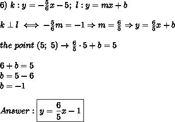 6)\ k:y=-\frac{5}{6}x-5;\ l:y=mx+b\\\\k\perp l\iff-\frac{5}{6}m=-1\Rightarrow m=\frac{6}{5}\Rightarrow y=\frac{6}{5}x+b\\\\the\ point\ (5;\ 5)\to\frac{6}{5}\cdot5+b=5\\\\6+b=5\\b=5-6\\b=-1\\\\Answer:\boxed{y=\frac{6}{5}x-1}