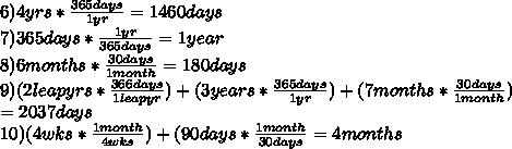 6)4yrs* \frac{365days}{1yr} =1460 days \\ 7)365days* \frac{1yr}{365days} =1year \\ 8)6months* \frac{30days}{1month} =180 days \\ 9)(2leapyrs* \frac{366days}{1leapyr} )+(3years* \frac{365days}{1yr} )+(7months* \frac{30days}{1month}) \\ =2037days \\ 10)(4wks* \frac{1month}{4wks} )+(90days* \frac{1month}{30days} =4months