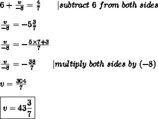 6+\frac{v}{-8}=\frac{4}{7}\ \ \ \ \ \ |subtract\ 6\ from\ both\ sides\\\\\frac{v}{-8}=-5\frac{3}{7}\\\\\frac{v}{-8}=-\frac{5\times7+3}{7}\\\\\frac{v}{-8}=-\frac{38}{7}\ \ \ \ \ \ |multiply\ both\ sides\ by\ (-8)\\\\v=\frac{304}{7}\\\\\boxed{v=43\frac{3}{7}}