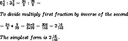 6\frac{4}{5}:3\frac{2}{9}=\frac{34}{5}:\frac{29}{9}=\\\\ To\ divide\ multiply\ first\ fraction\ by\ inverse\ of\ the\ second\\\\=\frac{34}{5}*\frac{9}{29}=\frac{34*9}{5*29}=\frac{306}{145}=2\frac{16}{145}\\\\The\ simplest\ form\ is\ 2\frac{16}{145}.