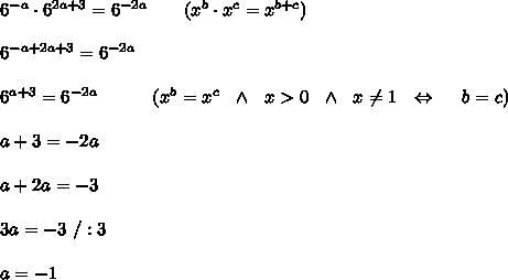 6^{-a}\cdot6^{2a+3}=6^{-2a}\ \ \ \ \ \ (x^b\cdot x^c=x^{b+c})\\ \\6^{-a+2a+3}=6^{-2a}\\ \\6^{a+3}=6^{-2a}\ \ \ \ \ \ \ \ \ (x^b=x^c\ \ \wedge \ \ x >0\ \ \wedge \ \ x  \neq 1\ \ \Leftrightarrow\ \ \ \ b=c)\\ \\a+3=-2a\\ \\a+2a=-3\\ \\3a=-3\ /:3\\ \\a=-1