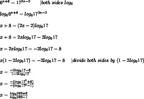 6^{x+8}=17^{2x-2}\ \ \ \ \ \ |both\ sides\ log_6\\\\log_66^{x+8}=log_617^{2x-2}\\\\x+8=(2x-2)log_617\\\\x+8=2xlog_617-2log_617\\\\x-2xlog_617=-2log_617-8\\\\x(1-2log_617)=-2log_617-8\ \ \ \ |divide\ both\ sides\ by\ (1-2log_617)\\\\x=\frac{-2log_617-8}{1-2log_617}\\\\x=\frac{-(log_617^2+8)}{-(log_617^2-1)}\\\\x=\frac{log_6289+8}{log_6289-1}