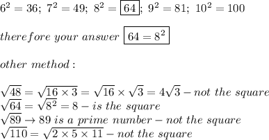 6^2=36;\ 7^2=49;\ 8^2=\boxed{64};\ 9^2=81;\ 10^2=100\\\\therefore\ your\ answer\ \boxed{64=8^2}\\\\other\ method:\\\\\sqrt{48}=\sqrt{16\times3}=\sqrt{16}\times\sqrt3=4\sqrt3-not\ the\ square\\\sqrt{64}=\sqrt{8^2}=8-is\ the\ square\\\sqrt{89}\to89\ is\ a\ prime\ number-not\ the\ square\\\sqrt{110}=\sqrt{2\times5\times11}-not\ the\ square