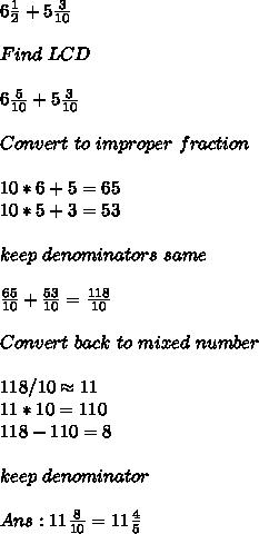 6 \frac{1}{2} +5 \frac{3}{10} \\\\Find\ LCD\\\\6 \frac{5}{10} + 5\frac{3}{10} \\\\Convert\ to\ improper\ fraction\\\\10*6+5=65\\10*5+3=53\\\\keep\ denominators\ same\\\\ \frac{65}{10} +  \frac{53}{10} = \frac{118}{10} \\\\Convert\ back\ to\ mixed\ number\\\\118/10 \approx 11\\11*10=110\\118-110=8\\\\keep\ denominator\same\\\\Ans: 11 \frac{8}{10} = 11 \frac{4}{5}