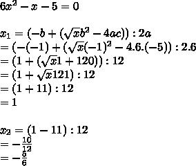 6 x^{2} -x-5=0 \\ \\   x_{1} =  (-b +  (\sqrt{x}  b^{2} - 4ac)) :2a \\ = ( -(-1) +  (\sqrt{x} (-1)^{2} -4.6.(-5)) :2.6 \\ = (1 +  (\sqrt{x} 1+120)) :12  \\  = (1 +  \sqrt{x} 121) :12  \\ = (1 +11) :12  \\ =1 \\  \\  x_{2} = (1-11):12 \\ =- \frac{10}{12}  \\ = - \frac{5}{6}