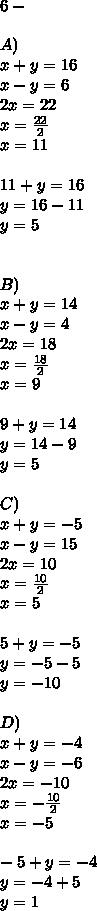 6-\\ \\ A)\\ x+y=16\\ x-y=6\\ 2x=22\\ x=\frac { 22 }{ 2 } \\ x=11\\ \\ 11+y=16\\ y=16-11\\ y=5\\ \\ \\ B)\\ x+y=14\\ x-y=4\\ 2x=18\\ x=\frac { 18 }{ 2 } \\ x=9\\ \\ 9+y=14\\ y=14-9\\ y=5\\ \\ C)\\ x+y=-5\\ x-y=15\\ 2x=10\\ x=\frac { 10 }{ 2 } \\ x=5\\ \\ 5+y=-5\\ y=-5-5\\ y=-10\\ \\ D)\\ x+y=-4\\ x-y=-6\\ 2x=-10\\ x=-\frac { 10 }{ 2 } \\ x=-5\\ \\ -5+y=-4\\ y=-4+5\\ y=1