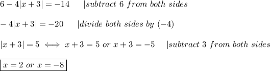 6-4|x+3|=-14\ \ \ \ \ |subtract\ 6\ from\ both\ sides\\-4|x+3|=-20\ \ \ \ \ |divide\ both\ sides\ by\ (-4)\\|x+3|=5\iff x+3=5\ or\ x+3=-5\ \ \ \ |subtract\ 3\ from\ both\ sides\\\boxed{x=2\ or\ x=-8}