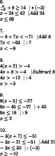 6.\\\frac{x}{-3}+8 \geq 14\ \ |*(-3)\\x-24 \leq 42\ \ |Add\ 24\\x \leq 66\\\\7.\\-8+7x<-71\ \ |Add\ 8\\7x<-63\ \ |:7\\x<-9\\\\8.\\4(x+2)>-4\\4x+8>-4\ \ \ |Subtract\ 8\\4x>-12\ \ |:4\\x>-3\\\\9.\\9(x-5) \leq -27\\9x-45 \leq -27\ \ |+45\\9x \leq 18 \ \ |:9\\x \leq 2\\\\10.\\-3(x+7) \leq -51\\-3x-21 \leq -51\ \ |Add\ 21\\-3x \leq 30\ \ |:(-3)\\x \geq -10