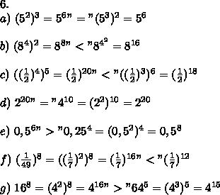 "6.\\a)\ (5^2)^3=5^6""=""(5^3)^2=5^6\\\\b)\ (8^4)^2=8^8""<""8^{4^2}=8^{16}\\\\c)\ ((\frac{1}{2})^4)^5=(\frac{1}{2})^{20}""<""((\frac{1}{2})^3)^6=(\frac{1}{2})^{18}\\\\d)\ 2^{20}""=""4^{10}=(2^2)^{10}=2^{20}\\\\e)\ 0,5^6"">""0,25^4=(0,5^2)^4=0,5^8\\\\f)\ (\frac{1}{49})^8=((\frac{1}{7})^2)^8=(\frac{1}{7})^{16}""<""(\frac{1}{7})^{12}\\\\g)\ 16^8=(4^2)^8=4^{16}"">""64^5=(4^3)^5=4^{15}"