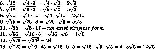 6.\ \sqrt{12}=\sqrt{4\cdot3}=\sqrt4\cdot\sqrt3=2\sqrt3\\7.\ \sqrt{18}=\sqrt{9\cdot2}=\sqrt9\cdot\sqrt2=3\sqrt2\\8.\ \sqrt{40}=\sqrt{4\cdot10}=\sqrt4\cdot\sqrt{10}=2\sqrt{10}\\9.\ \sqrt{75}=\sqrt{25\cdot3}=\sqrt{25}\cdot\sqrt3=5\sqrt3\\10.\ \sqrt{85}=\sqrt{5\cdot17}-not\ exist\ simplest\ form\\11.\ \sqrt{96}=\sqrt{16\cdot6}=\sqrt{16}\cdot\sqrt6=4\sqrt6\\12.\ \sqrt{576}=\sqrt{24^2}=24\\13.\ \sqrt{720}=\sqrt{16\cdot45}=\sqrt{16\cdot9\cdot5}=\sqrt{16}\cdot\sqrt9\cdot\sqrt5=4\cdot3\sqrt5=12\sqrt5