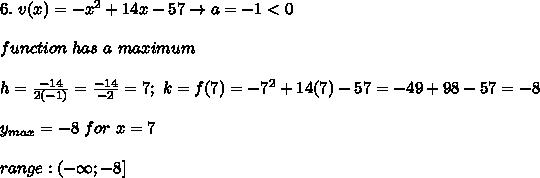 6.\ v(x)=-x^2+14x-57\to a=-1<0\\\\function\ has\ a\ maximum\\\\h=\frac{-14}{2(-1)}=\frac{-14}{-2}=7;\ k=f(7)=-7^2+14(7)-57=-49+98-57=-8\\\\y_{max}=-8\ for\ x=7\\\\range:(-\infty;-8]