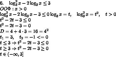 6.\quad\log_3^2x-2\log_3x\leq3\\ OO\Phi:x>0\\ \log_3^2x-2\log_3x-3\leq0 \log_3x=t,\quad\log_3^2x=t^2,\quad t>0\\ t^2-2t-3\leq0\\ t^2-2t-3=0\\ D=4+4\cdot3=16=4^2\\ t_1=3,\quad t_2=-1<=0\\ t\leq3\Rightarrow t^2-2t-3\leq0\\ t\geq3\Rightarrow t^2-2t-3\geq0\\ t\in(-\infty,3]