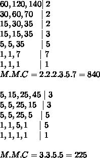 60,120,140 |\ 2\ 30,60,70\ \ \ |\ 2\ 15,30,35\ \ \ |\ 2\ 15,15,35\ \ \ |\ 3\ 5,5,35\ \ \ \ \ \ |\ 5\ 1,1,7\ \ \ \ \ \ \ |\ 7\ 1,1,1\ \ \ \ \ \ \ |\ 1 \ M.M.C=2.2.2.3.5.7= 840\ \ 5,15,25,45\ |\ 3\ 5,5,25,15\ \ |\ 3\ 5,5,25,5\ \ \ |\ 5\ 1,1,5,1\ \ \ \ |\ 5\ 1,1,1,1\ \ \ \ |\ 1\ \ M.M.C=3.3.5.5=225