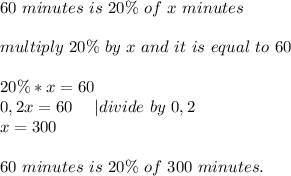 60\ minutes\ is\ 20\%\ of\ x\ minutes\\multiply\ 20\%\ by\ x\ and\ it\ is\ equal\ to\ 60\\20\%*x=60\0,2x=60\ \ \ \ |divide\ by\ 0,2\x=300\\60\ minutes\ is\ 20\%\ of\ 300\ minutes.