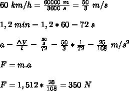 60 \ km/h=\frac{60000 \ m}{3600 \ s}=\frac{50}{3} \ m/s\\\\1,2 \ min=1,2*60=72 \ s\\\\a=\frac{\Delta V}{t}=\frac{\frac{50}{3}}{72}=\frac{50}{3}*\frac{1}{72}=\frac{25}{108} \ m/s^2\\\\F=m.a\\\\F=1,512*\frac{25}{108}=350 \ N