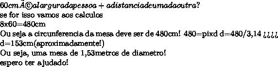 60 cm é a largura da pessoa + a distancia de uma da outra?  se for isso vamos aos calculos  8x60=480cm  Ou seja a circunferencia da mesa deve ser de 480cm!  480=pixd  d=480/3,14 >>>> d=153cm(aproximadamente!)  Ou seja, uma mesa de 1,53metros de diametro!  espero ter ajudado!