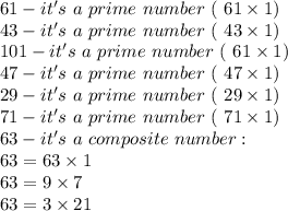 61-it's\ a\ prime\ number\ (\only\ 61\times1)\\43-it's\ a\ prime\ number\ (\only\ 43\times1)\\101-it's\ a\ prime\ number\ (\only\ 61\times1)\\47-it's\ a\ prime\ number\ (\only\ 47\times1)\\29-it's\ a\ prime\ number\ (\only\ 29\times1)\\71-it's\ a\ prime\ number\ (\only\ 71\times1)\\63-it's\ a\ composite\ number:\\63=63\times1\\63=9\times7\\63=3\times21