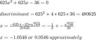625 x^2 + 625 x - 36 = 0\\ \\discriminant = 625^2+4*625*36 = 480625\\ \\x = \frac{-625+-25*\sqrt{769}}{2*625}=-\frac{1}{2}+-\frac{\sqrt{769}}{50}\\ \\x=-1.0546\ or\ 0.0546\ approximately\\