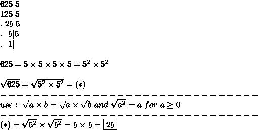 625 5\\125 5\\.\ 25 5\\.\ \ 5 5\\.\ \ 1 \\\\625=5\times5\times5\times5=5^2\times5^2\\\\\sqrt{625}=\sqrt{5^2\times5^2}=(*)\\-------------------------------\\use:\ \sqrt{a\times b}=\sqrt{a}\times\sqrt{b}\ and\ \sqrt{a^2}=a\ for\ a\geq0\\-------------------------------\\(*)=\sqrt{5^2}\times\sqrt{5^2}=5\times5=\boxed{25}