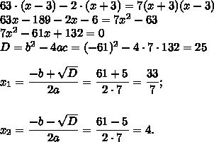 63/cdot(x-3)-2/cdot (x+3)=7(x+3)(x-3)// 63x-189-2x-6=7x^2-63// 7x^2-61x+132=0// D=b^2-4ac= (-61)^2-4/cdot7/cdot132=25// // x_1= /dfrac{-b+ /sqrt{D} }{2a} = /dfrac{61+5}{2/cdot7} = /dfrac{33}{7} ;// // // x_2= /dfrac{-b- /sqrt{D} }{2a} = /dfrac{61-5}{2/cdot7}=4.