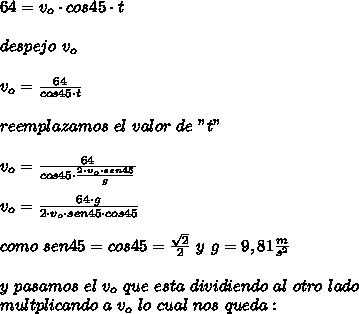 """64=v_{o}\cdot cos45\cdot t\\ \\despejo\ v_{o}\\ \\v_{o}=\frac{64}{cos45\cdot t}\\ \\reemplazamos\ el\ valor\ de\ """"t""""\\ \\v_{o}=\frac{64}{cos45\cdot\frac{2\cdot v_{o}\cdot sen45}{g}}\\ \\v_{o}=\frac{64\cdot g}{2\cdot v_{o}\cdot sen45\cdot cos45}\\ \\como\ sen45=cos45=\frac{\sqrt{2}}{2}\ y\ g=9,81\frac{m}{s^{2}}\\ \\y\ pasamos\ el\ v_{o}\ que\ esta\ dividiendo\ al\ otro\ lado\\ multplicando\ a\ v_{o}\ lo\ cual\ nos\ queda:"""