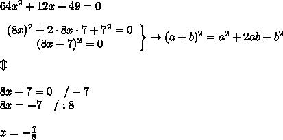 64x^2+12x+49=0\\\\  \left\begin{array}{ccc}(8x)^2+2\cdot8x\cdot7+7^2=0\\(8x+7)^2=0\end{array}\right\}\to(a+b)^2=a^2+2ab+b^2\\\\\Updownarrow\\\\8x+7=0\ \ \ /-7\\8x=-7\ \ \ /:8\\\\x=-\frac{7}{8}