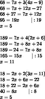 68=7x+3(4x-9)\\68=7x+12x-27\\68+27=7x+12x\\95=19x\ \ \ \ \ \ \ |:19\\x=5\\\\189=7x+4(2x+6)\\189=7x+8x+24\\189-24=7x+8x\\165=15x\ \ \ \ \ \ |:15\\x=11\\\\18=2x+2(3x-11)\\18=2x+6x-22\\18+22=2x+6x\\40=8x\ \ \ \ \ \ \ |:8\\x=5