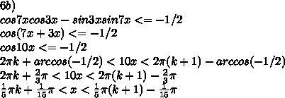 6b)\\ cos7xcos3x - sin3xsin7x <= -1/2\\ cos(7x+3x)<= -1/2\\ cos 10x<= -1/2\\ 2\pi k + arccos(-1/2) < 10x < 2\pi (k+1) - arccos(-1/2)\\ 2\pi k + \frac{2}{3}\pi < 10x < 2\pi (k+1) - \frac{2}{3}\pi\\ \frac{1}{5}\pi k + \frac{1}{15}\pi < x < \frac{1}{5}\pi (k+1) - \frac{1}{15}\pi\\