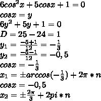 6cos^2x+5cosx+1=0 \\ cosx=y \\ 6y^2+5y+1=0 \\ D=25-24=1 \\ y_1=\frac{-5+1}{12}=-\frac{1}{3} \\ y_2=\frac{-5-1}{12}=-0,5 \\ cosx=-\frac{1}{3} \\ x_1=бarccos(-\frac{1}{3})+2\pi*n \\ cosx=-0,5 \\ x_2=б\frac{2\pi}{3}+2pi*n