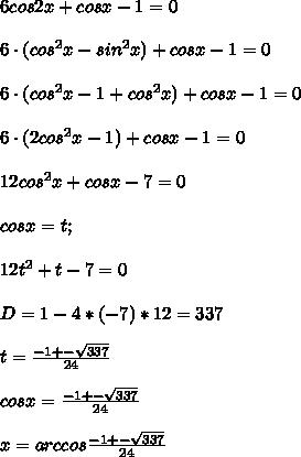 6cos2x+cosx-1=0\\\\ 6 \cdot (cos^{2}x-sin^{2}x)+cosx-1=0\\\\ 6\cdot (cos^{2}x-1+cos^{2}x)+cosx-1=0\\\\ 6\cdot (2cos^{2}x-1)+cosx-1=0\\\\ 12cos^{2}x+cosx-7=0\\\\ cosx=t;\\\\ 12t^{2}+t-7=0\\\\ D=1-4*(-7)*12=337\\\\ t=\frac{-1+-\sqrt{337}}{24}\\\\ cos x=\frac{-1+-\sqrt{337}}{24}\\\\ x=arccos\frac{-1+-\sqrt{337}}{24}
