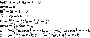 6sin^{2}x-5sinx+1=0\\sinx=t\\6t^{2}-5t+1=0\\D=25-24=1\\t_{1}=\frac{5+1}{12}=\frac{1}{2};t_{2}=\frac{5-1}{12}=\frac{1}{3};\\sinx=\frac{1}{2};sinx=\frac{1}{3}\\x=(-1)^{n}arcsin\frac{1}{2}+\pi\cdot{k};x=(-1)^{n}arcsin\frac{1}{3}+\pi\cdot{k}\\x=(-1)^{n}\frac{\pi}{6}+\pi\cdot{k};x=(-1)^{n}arcsin\frac{1}{3}+\pi\cdot{k}.