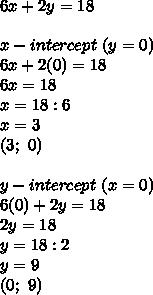 6x+2y=18\\\\x-intercept\ (y=0)\\6x+2(0)=18\\6x=18\\x=18:6\\x=3\\(3;\ 0)\\\\y-intercept\ (x=0)\\6(0)+2y=18\\2y=18\\y=18:2\\y=9\\(0;\ 9)