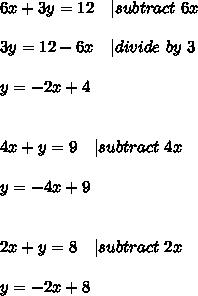 6x+3y=12 \ \ \ | subtract\ 6x\\\\3y=12-6x\ \ \ | divide\ by\ 3\\\\y=-2x+4\\\\\\4x+y=9\ \ \ | subtract\ 4x\\\\y=-4x+9\\\\\\2x+y=8\ \ \ | subtract\ 2x\\\\y=-2x+8