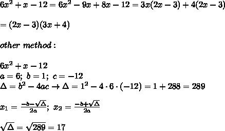 6x^2+x-12=6x^2-9x+8x-12=3x(2x-3)+4(2x-3)\\\\=(2x-3)(3x+4)\\\\other\ method:\\\\6x^2+x-12\\a=6;\ b=1;\ c=-12\\\Delta=b^2-4ac\to\Delta=1^2-4\cdot6\cdot(-12)=1+288=289\\\\x_1=\frac{-b-\sqrt\Delta}{2a};\ x_2=\frac{-b+\sqrt\Delta}{2a}\\\\\sqrt\Delta=\sqrt{289}=17