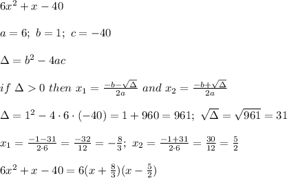 6x^2+x-40\\\\a=6;\ b=1;\ c=-40\\\\\Delta=b^2-4ac\\\\if\ \Delta > 0\ then\ x_1=\frac{-b-\sqrt\Delta}{2a}\ and\ x_2=\frac{-b+\sqrt\Delta}{2a}\\\\\Delta=1^2-4\cdot6\cdot(-40)=1+960=961;\ \sqrt\Delta=\sqrt{961}=31\\\\x_1=\frac{-1-31}{2\cdot6}=\frac{-32}{12}=-\frac{8}{3};\ x_2=\frac{-1+31}{2\cdot6}=\frac{30}{12}=\frac{5}{2}\\\\6x^2+x-40=6(x+\frac{8}{3})(x-\frac{5}{2})