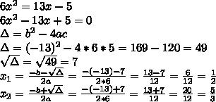 6x^2=13x-5\\6x^2-13x+5=0\\\Delta=b^2-4ac\\\Delta=(-13)^2-4*6*5=169-120=49\\\sqrt{\Delta}=\sqrt{49}=7\\x_1=\frac{-b-\sqrt{\Delta}}{2a}=\frac{-(-13)-7}{2*6}=\frac{13-7}{12}=\frac{6}{12}=\frac{1}{2}\\x_2=\frac{-b+\sqrt{\Delta}}{2a}=\frac{-(-13)+7}{2*6}=\frac{13+7}{12}=\frac{20}{12}=\frac{5}{3}