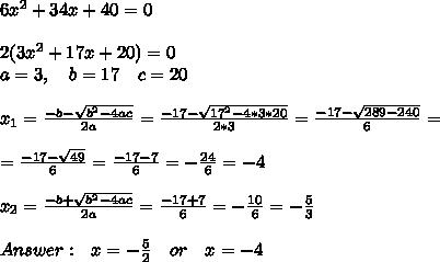 6x^2 + 34x + 40 = 0 \\\\2(3x^2+17x+20)=0\\a=3,\ \ \ b=17\ \ \ c=20\\\\x_{1}=\frac{-b-\sqrt{b^2-4ac}}{2a}=\frac{-17-\sqrt{ 17^2-4*3*20}}{2*3}=\frac{-17-\sqrt{ 289-240}}{6}= \\\\=\frac{-17-\sqrt{ 49}}{6}=\frac{-17-7}{6}=  -\frac{24}{6}=-4 \\\\ x_{2}=\frac{-b+\sqrt{b^2-4ac}}{2a}=\frac{-17+7}{6}=-\frac{10}{6}=-\frac{5}{3}\\\\Answer:\ \ x=-\frac{5}{2}\ \ \ or\ \ \ x=-4
